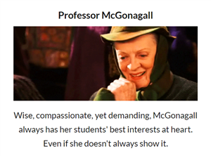 Professor McGonagall: Wise, compassionate, yet demanding, McGonagall always has her students' best interests at heart.